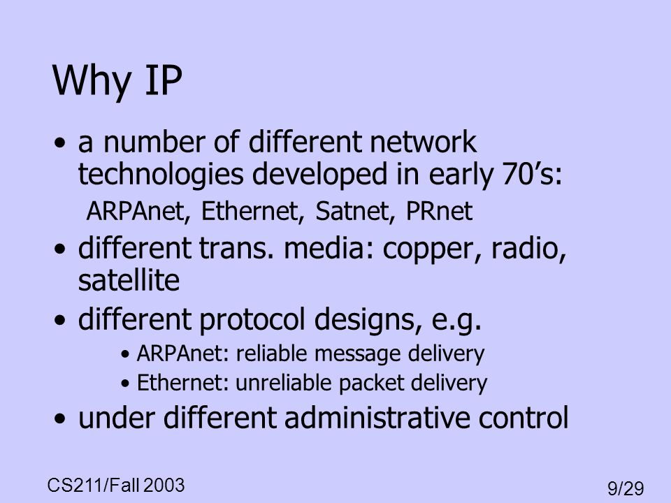 CS211/Fall 2003 9/29 Why IP a number of different network technologies developed in early 70s: ARPAnet, Ethernet, Satnet, PRnet different trans. media