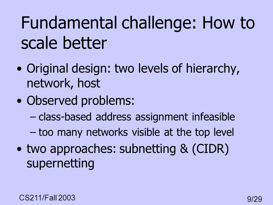 CS211/Fall 2003 9/29 Fundamental challenge: How to scale better Original design: two levels of hierarchy, network, host Observed problems: –class-base