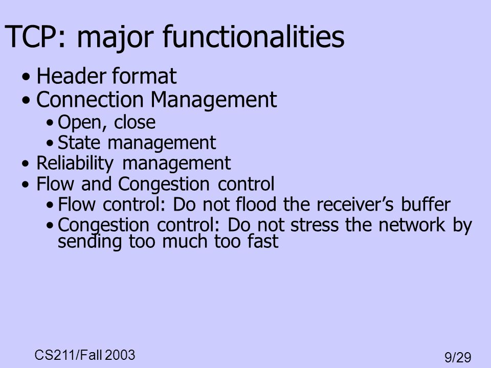 CS211/Fall 2003 9/29 TCP: major functionalities Header format Connection Management Open, close State management Reliability management Flow and Conge