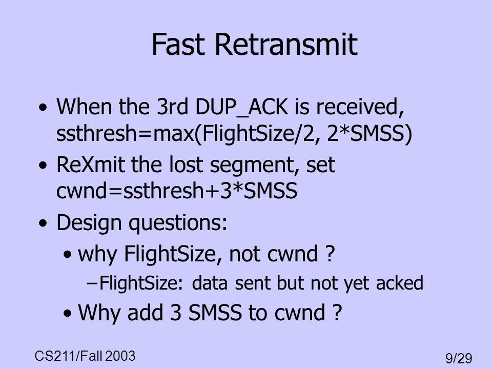 CS211/Fall 2003 9/29 Fast Retransmit When the 3rd DUP_ACK is received, ssthresh=max(FlightSize/2, 2*SMSS) ReXmit the lost segment, set cwnd=ssthresh+3