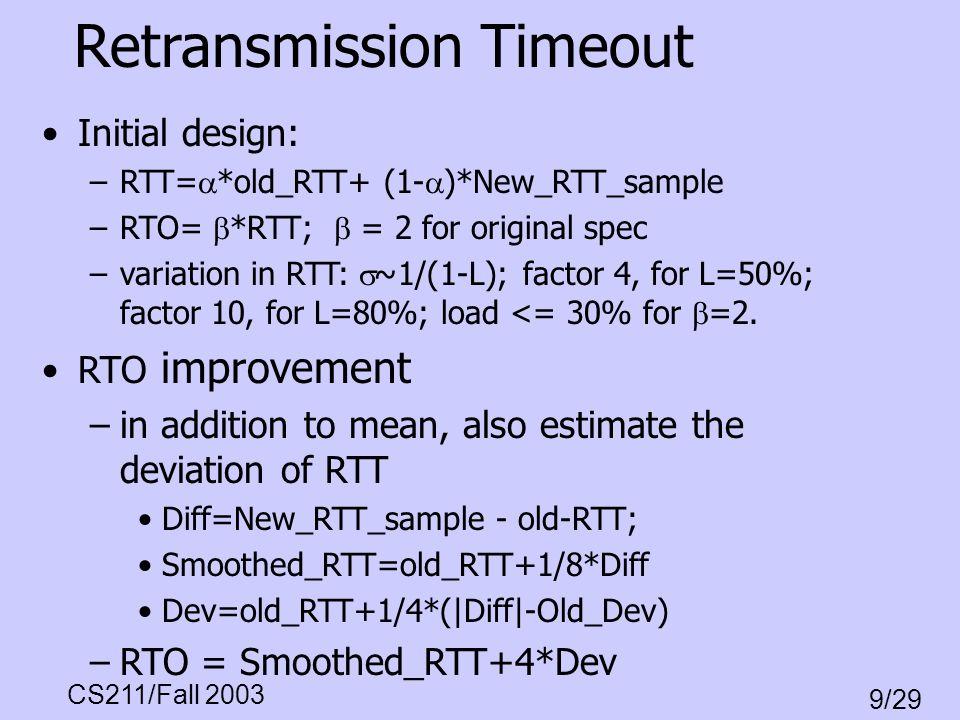 CS211/Fall 2003 9/29 Retransmission Timeout Initial design: –RTT= *old_RTT+ (1- )*New_RTT_sample –RTO= *RTT; = 2 for original spec –variation in RTT: