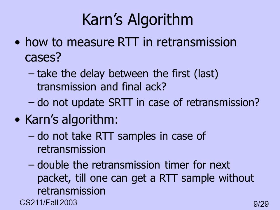 CS211/Fall 2003 9/29 Karns Algorithm how to measure RTT in retransmission cases? –take the delay between the first (last) transmission and final ack?