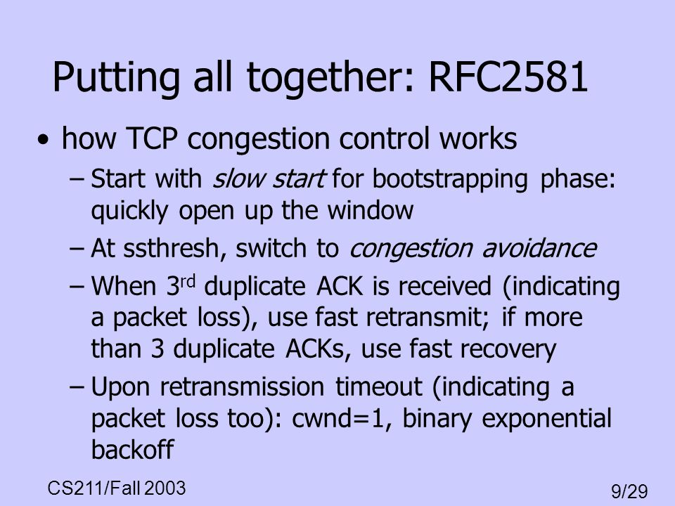 CS211/Fall 2003 9/29 Putting all together: RFC2581 how TCP congestion control works –Start with slow start for bootstrapping phase: quickly open up th