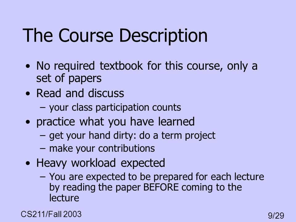 CS211/Fall 2003 9/29 The Course Description No required textbook for this course, only a set of papers Read and discuss –your class participation coun