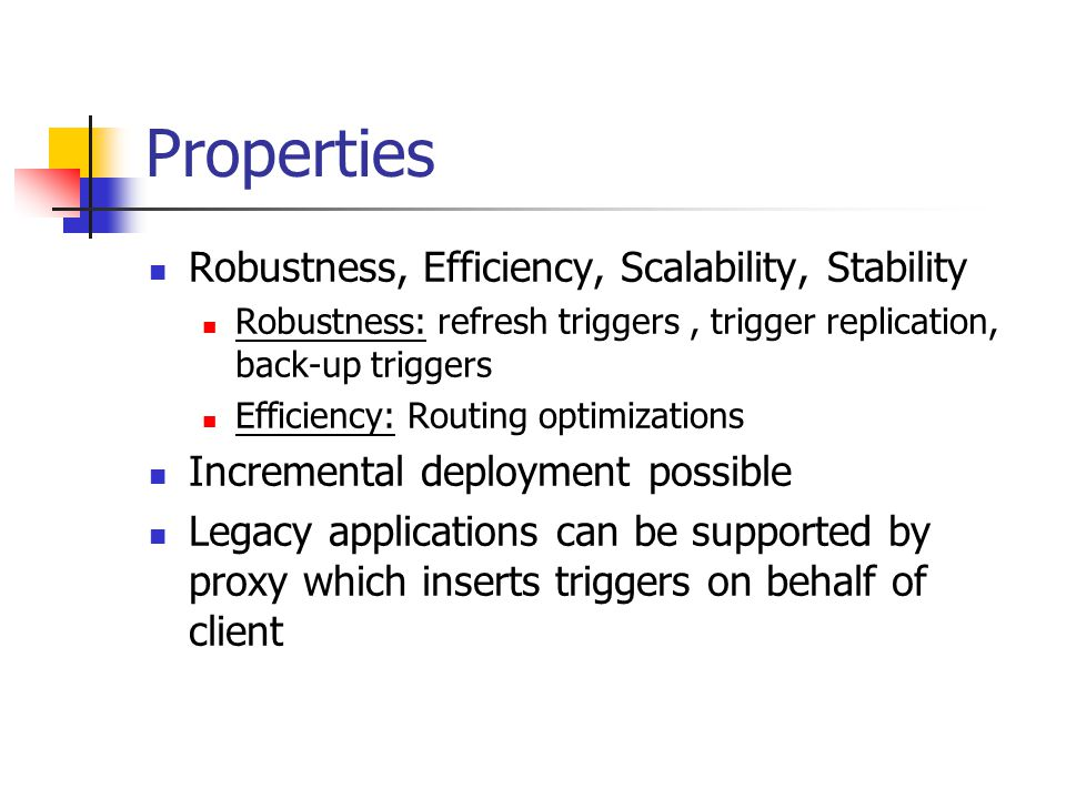 Properties Robustness, Efficiency, Scalability, Stability Robustness: refresh triggers, trigger replication, back-up triggers Efficiency: Routing optimizations Incremental deployment possible Legacy applications can be supported by proxy which inserts triggers on behalf of client