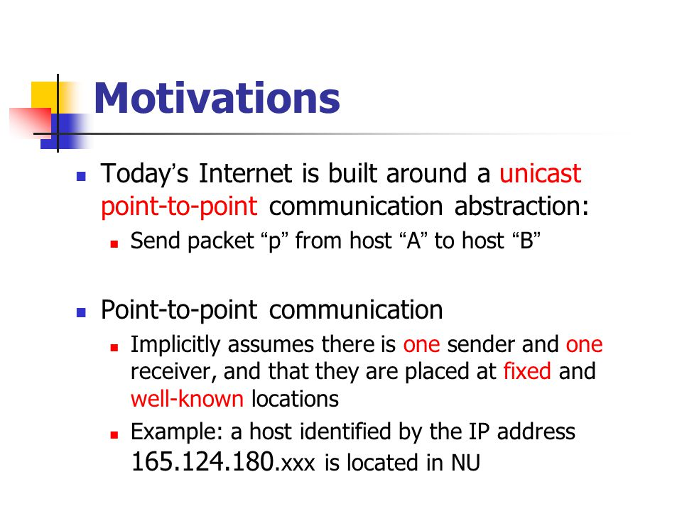 Motivations Today s Internet is built around a unicast point-to-point communication abstraction: Send packet p from host A to host B Point-to-point communication Implicitly assumes there is one sender and one receiver, and that they are placed at fixed and well-known locations Example: a host identified by the IP address 165.124.180.xxx is located in NU