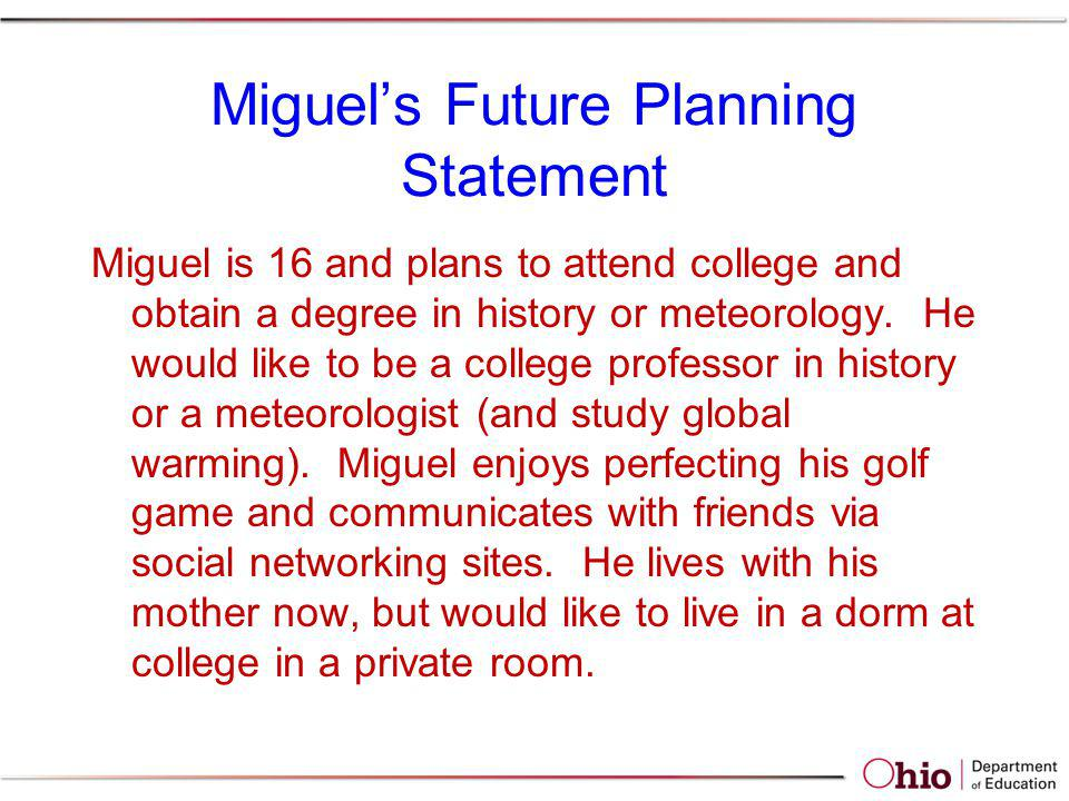 Miguels Future Planning Statement Miguel is 16 and plans to attend college and obtain a degree in history or meteorology. He would like to be a colleg