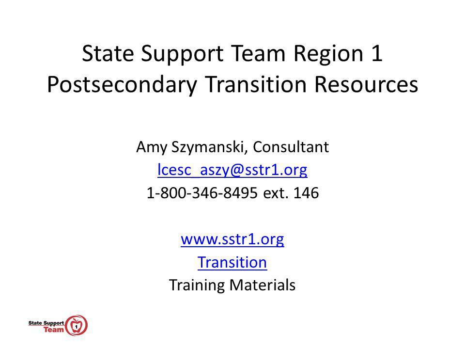 State Support Team Region 1 Postsecondary Transition Resources Amy Szymanski, Consultant lcesc_aszy@sstr1.org 1-800-346-8495 ext. 146 www.sstr1.org Tr