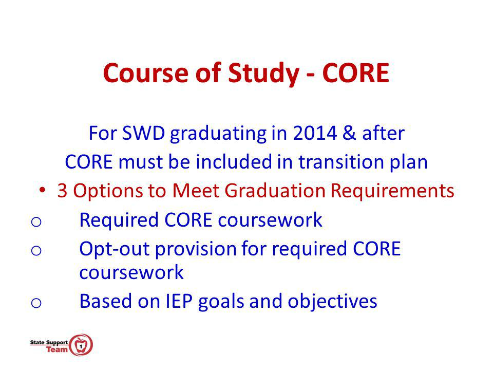 Course of Study - CORE For SWD graduating in 2014 & after CORE must be included in transition plan 3 Options to Meet Graduation Requirements o Require