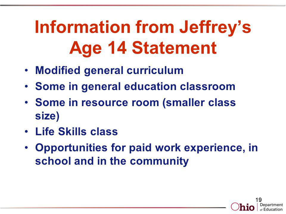 19 Information from Jeffreys Age 14 Statement Modified general curriculum Some in general education classroom Some in resource room (smaller class siz
