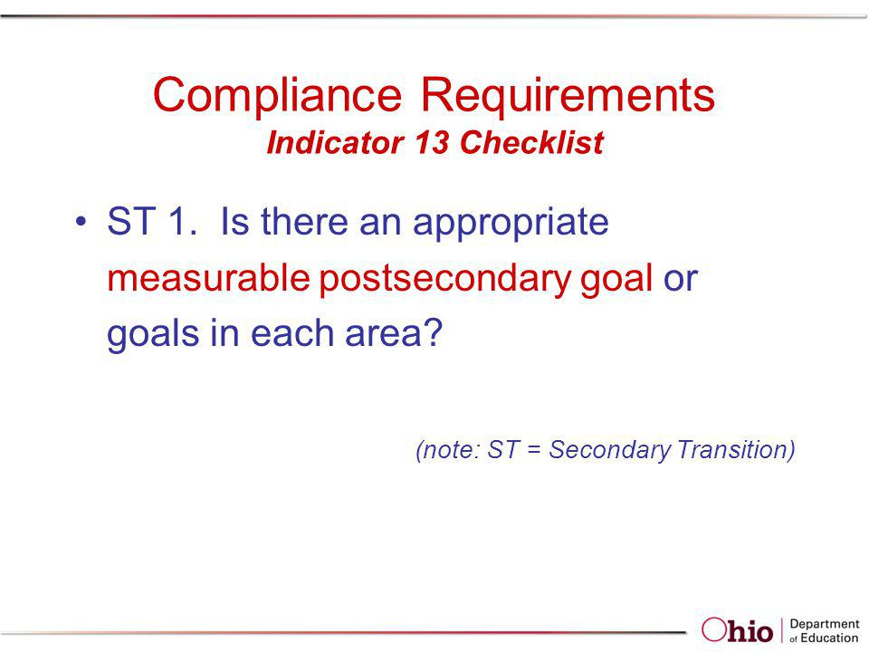 Compliance Requirements Indicator 13 Checklist ST 1. Is there an appropriate measurable postsecondary goal or goals in each area? (note: ST = Secondar