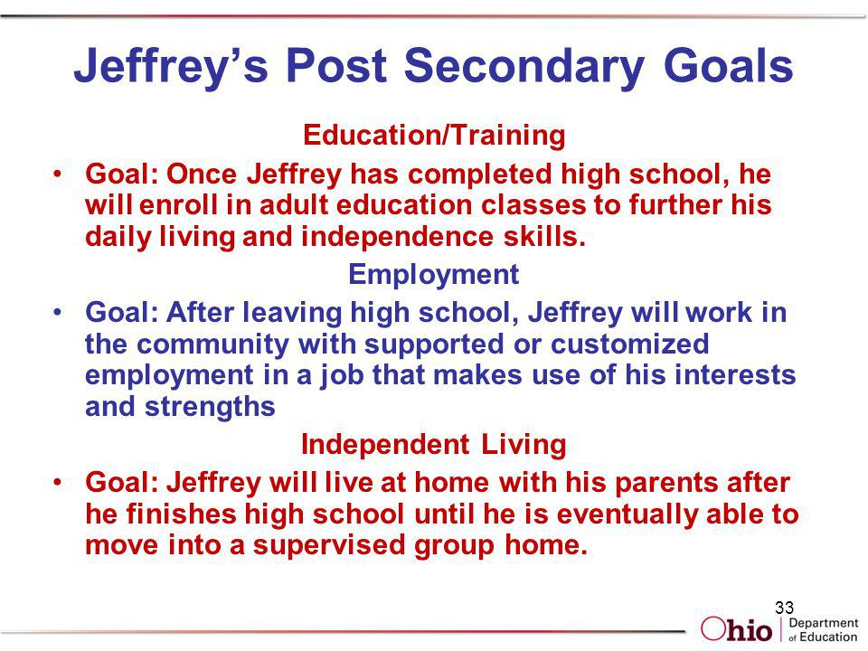 33 Jeffreys Post Secondary Goals Education/Training Goal: Once Jeffrey has completed high school, he will enroll in adult education classes to further