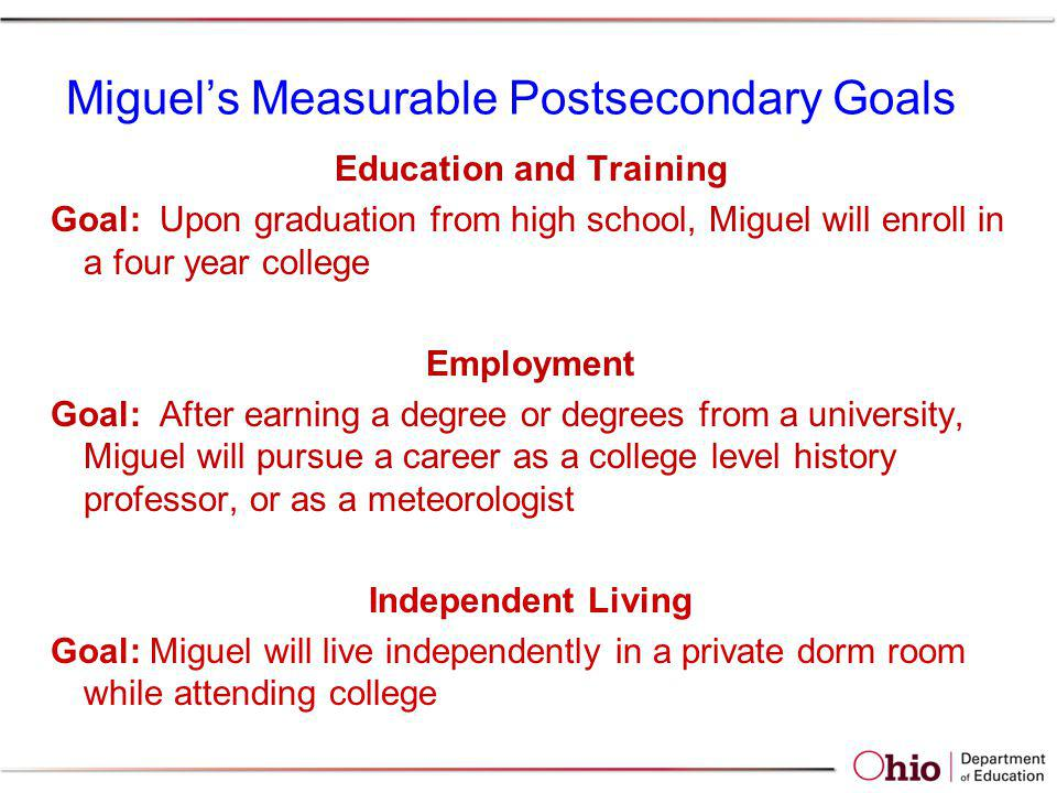 Miguels Measurable Postsecondary Goals Education and Training Goal: Upon graduation from high school, Miguel will enroll in a four year college Employ