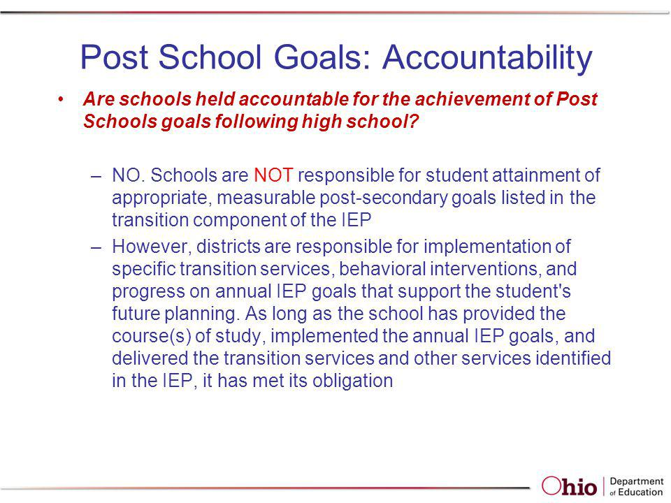 Post School Goals: Accountability Are schools held accountable for the achievement of Post Schools goals following high school? –NO. Schools are NOT r