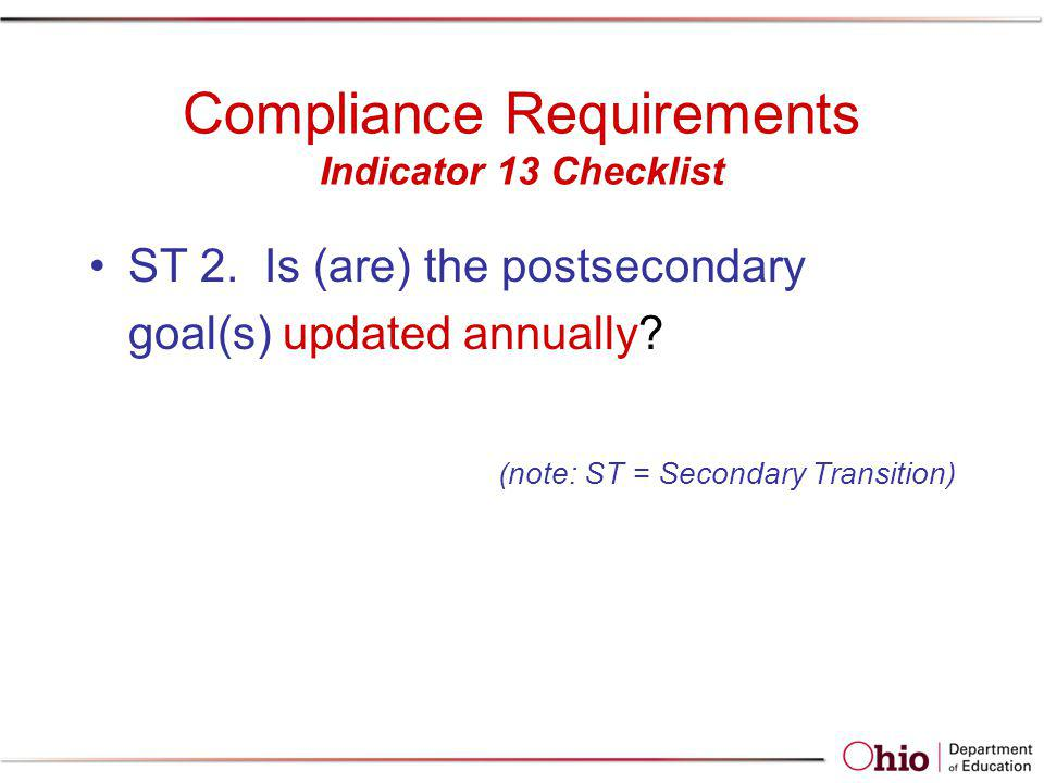 Compliance Requirements Indicator 13 Checklist ST 2. Is (are) the postsecondary goal(s) updated annually? (note: ST = Secondary Transition)
