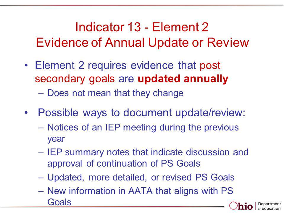 Indicator 13 - Element 2 Evidence of Annual Update or Review Element 2 requires evidence that post secondary goals are updated annually –Does not mean
