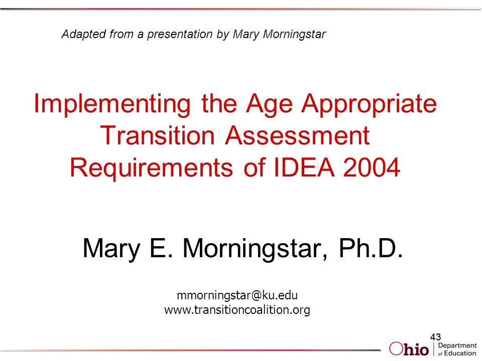 43 Implementing the Age Appropriate Transition Assessment Requirements of IDEA 2004 Mary E. Morningstar, Ph.D. mmorningstar@ku.edu www.transitioncoali