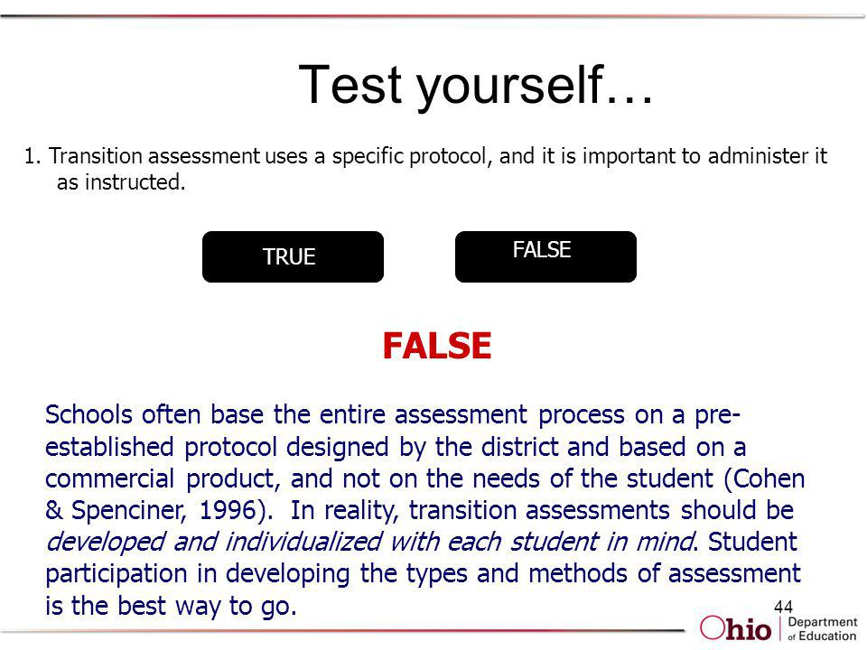 44 Test yourself… TRUE FALSE 1. Transition assessment uses a specific protocol, and it is important to administer it as instructed. FALSE Schools ofte