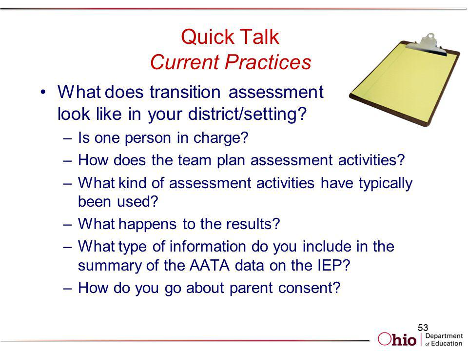 53 Quick Talk Current Practices What does transition assessment look like in your district/setting? –Is one person in charge? –How does the team plan
