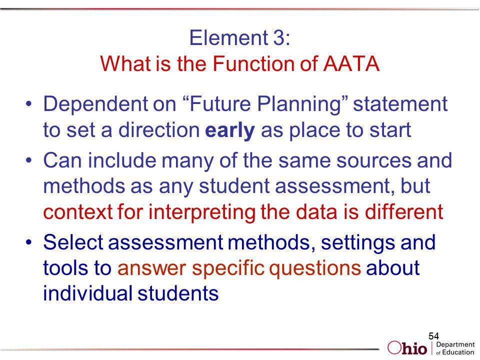 54 Element 3: What is the Function of AATA Dependent on Future Planning statement to set a direction early as place to start Can include many of the s