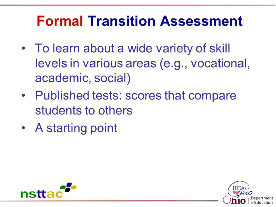 62 Formal Transition Assessment To learn about a wide variety of skill levels in various areas (e.g., vocational, academic, social) Published tests: s