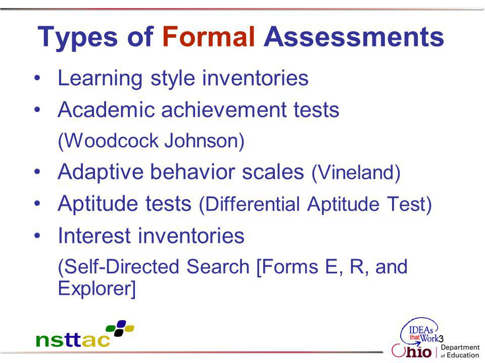 63 Types of Formal Assessments Learning style inventories Academic achievement tests (Woodcock Johnson) Adaptive behavior scales (Vineland) Aptitude t