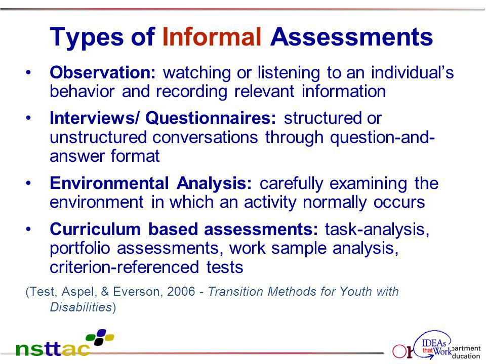 65 Types of Informal Assessments Observation: watching or listening to an individuals behavior and recording relevant information Interviews/ Question