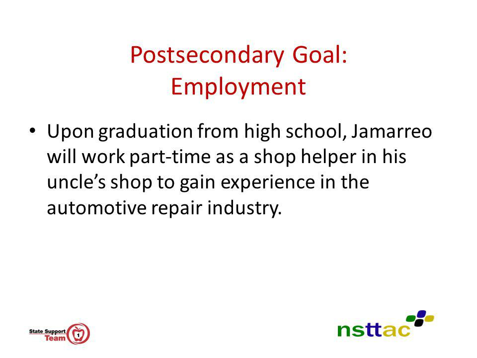 Postsecondary Goal: Employment Upon graduation from high school, Jamarreo will work part-time as a shop helper in his uncles shop to gain experience i