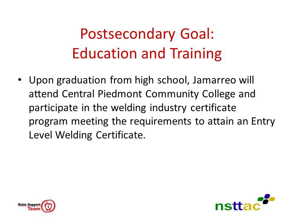 Postsecondary Goal: Education and Training Upon graduation from high school, Jamarreo will attend Central Piedmont Community College and participate i