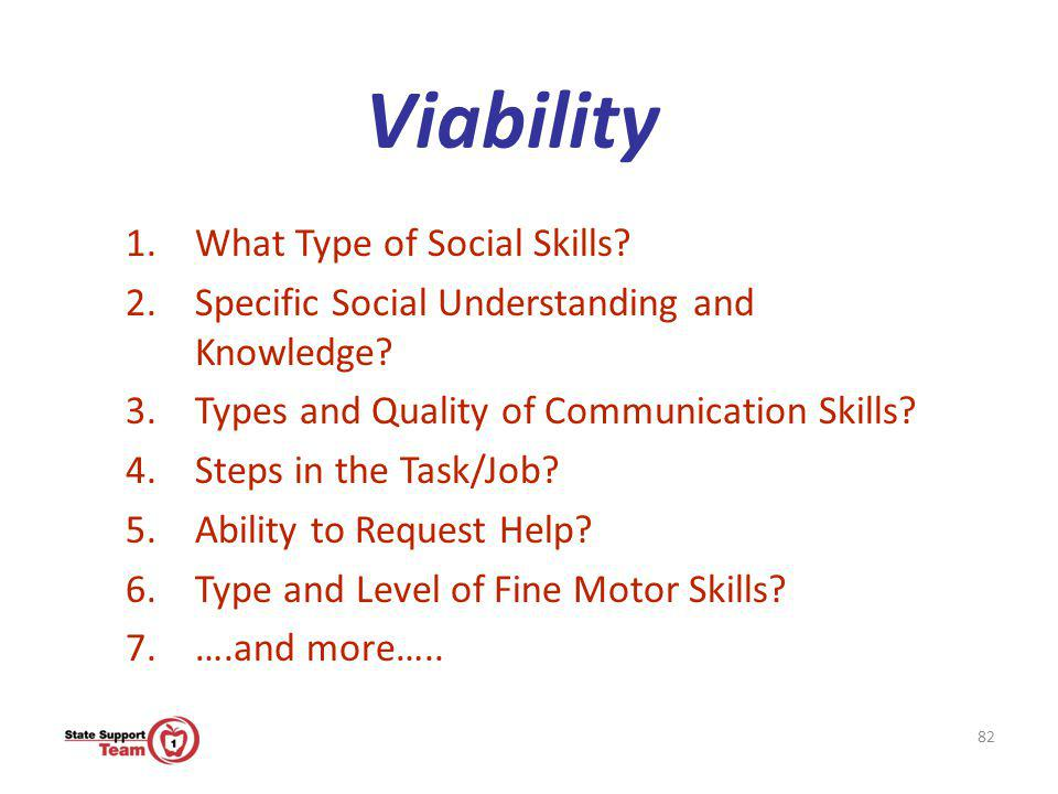 82 Viability 1.What Type of Social Skills? 2.Specific Social Understanding and Knowledge? 3.Types and Quality of Communication Skills? 4.Steps in the