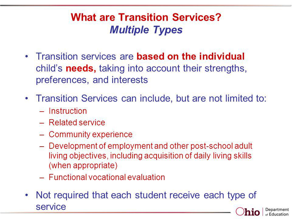 What are Transition Services? Multiple Types Transition services are based on the individual childs needs, taking into account their strengths, prefer