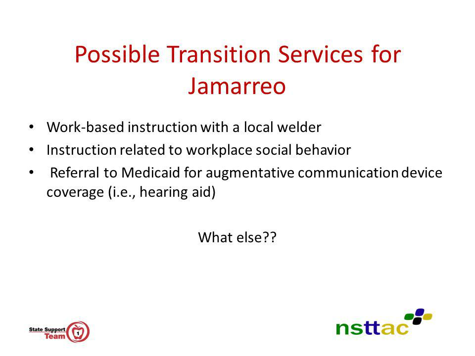 Possible Transition Services for Jamarreo Work-based instruction with a local welder Instruction related to workplace social behavior Referral to Medi