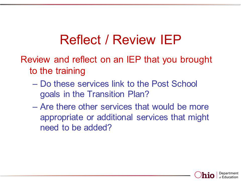 Reflect / Review IEP Review and reflect on an IEP that you brought to the training –Do these services link to the Post School goals in the Transition