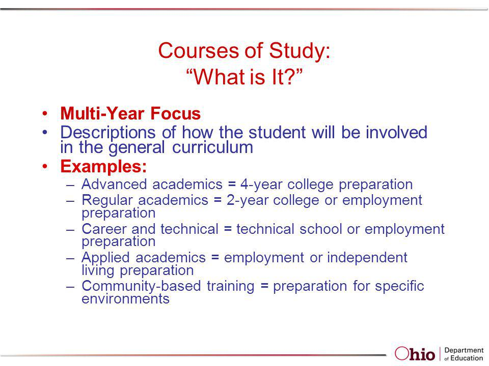 Courses of Study: What is It? Multi-Year Focus Descriptions of how the student will be involved in the general curriculum Examples: –Advanced academic