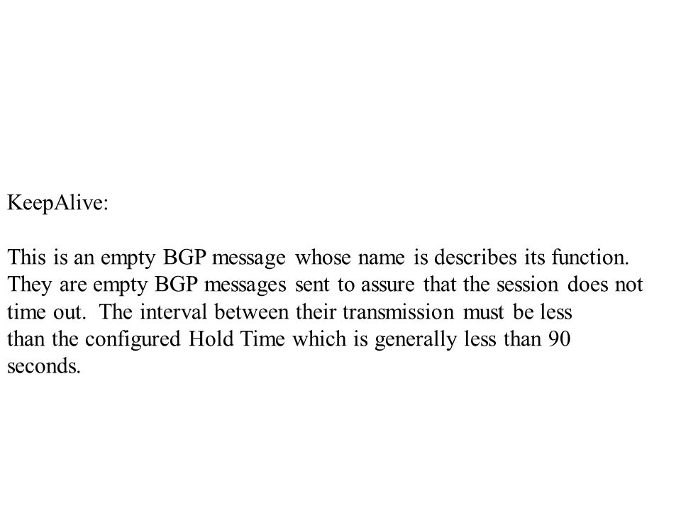 KeepAlive: This is an empty BGP message whose name is describes its function.