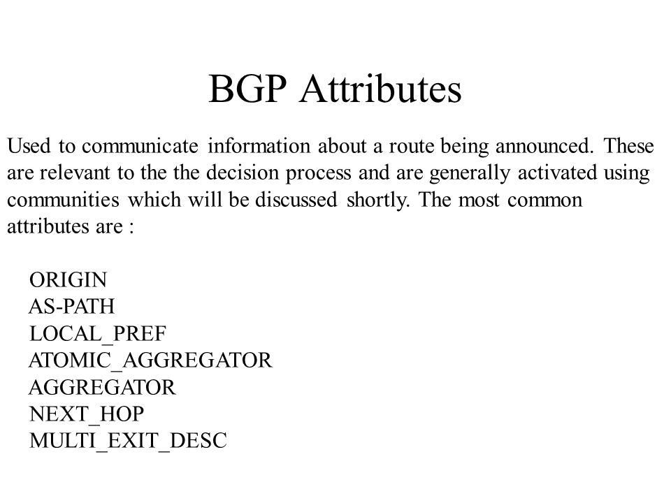 BGP Attributes Used to communicate information about a route being announced.