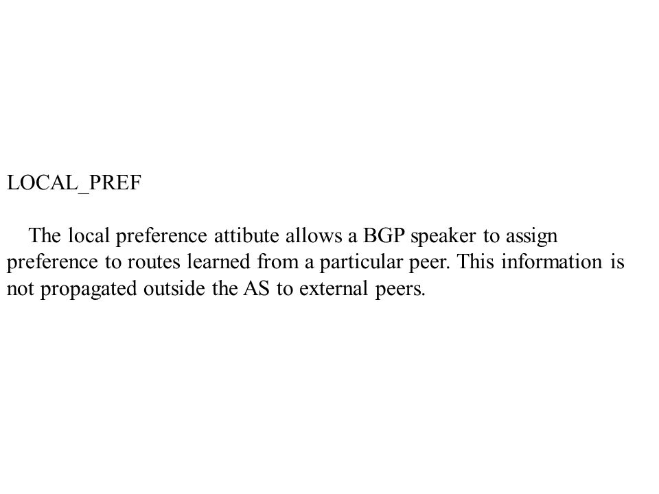 LOCAL_PREF The local preference attibute allows a BGP speaker to assign preference to routes learned from a particular peer.