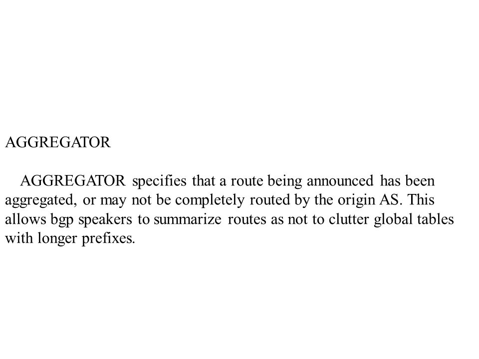 AGGREGATOR AGGREGATOR specifies that a route being announced has been aggregated, or may not be completely routed by the origin AS.