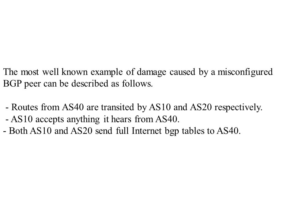 The most well known example of damage caused by a misconfigured BGP peer can be described as follows.