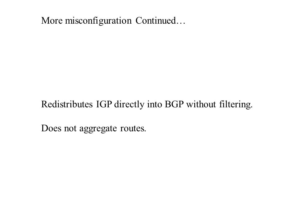 More misconfiguration Continued… Redistributes IGP directly into BGP without filtering.