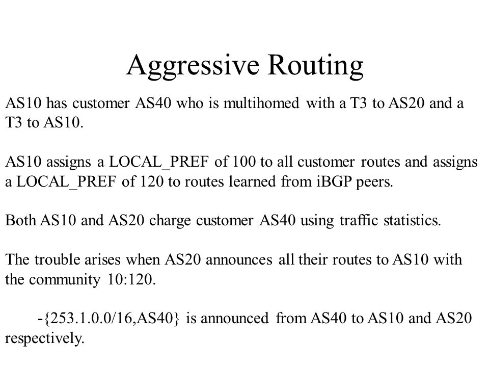 Aggressive Routing AS10 has customer AS40 who is multihomed with a T3 to AS20 and a T3 to AS10.