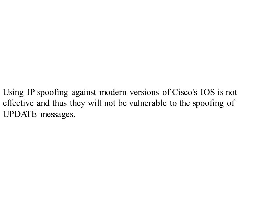Using IP spoofing against modern versions of Cisco s IOS is not effective and thus they will not be vulnerable to the spoofing of UPDATE messages.
