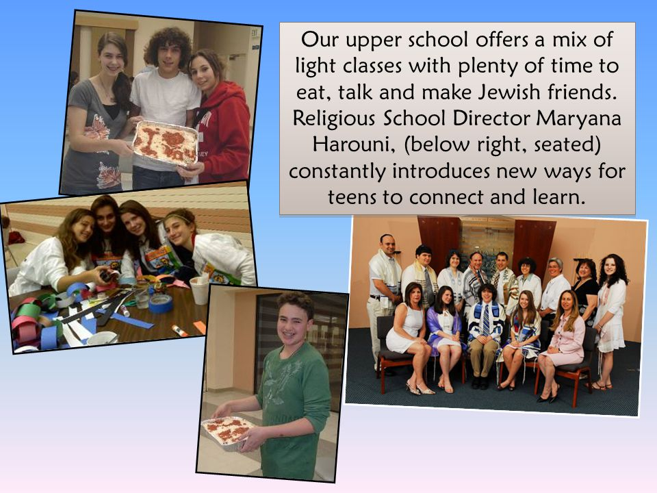 Our upper school offers a mix of light classes with plenty of time to eat, talk and make Jewish friends. Religious School Director Maryana Harouni, (b
