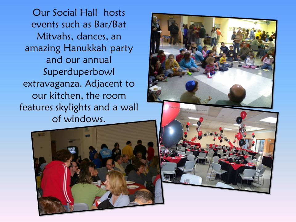 Our Social Hall hosts events such as Bar/Bat Mitvahs, dances, an amazing Hanukkah party and our annual Superduperbowl extravaganza. Adjacent to our ki