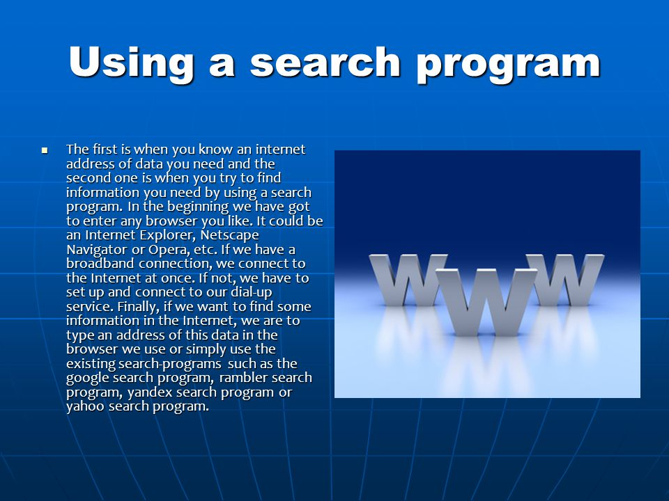 Using a search program The first is when you know an internet address of data you need and the second one is when you try to find information you need by using a search program.