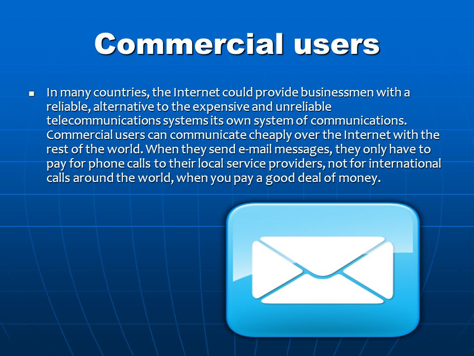 Commercial users In many countries, the Internet could provide businessmen with a reliable, alternative to the expensive and unreliable telecommunications systems its own system of communications.