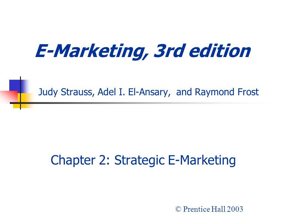 E-Marketing, 3rd edition Judy Strauss, Adel I. El-Ansary, and Raymond Frost Chapter 2: Strategic E-Marketing © Prentice Hall 2003