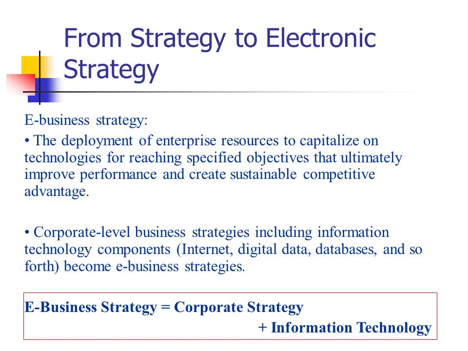 From Strategy to Electronic Strategy E-business strategy: The deployment of enterprise resources to capitalize on technologies for reaching specified