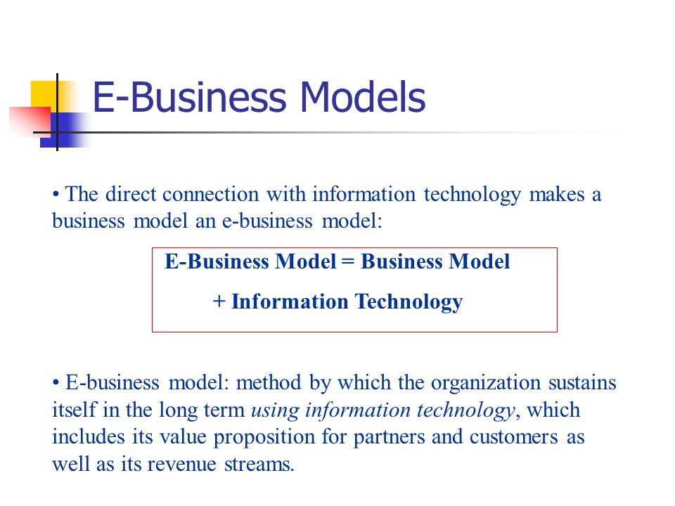 E-Business Models The direct connection with information technology makes a business model an e-business model: E-Business Model = Business Model + In