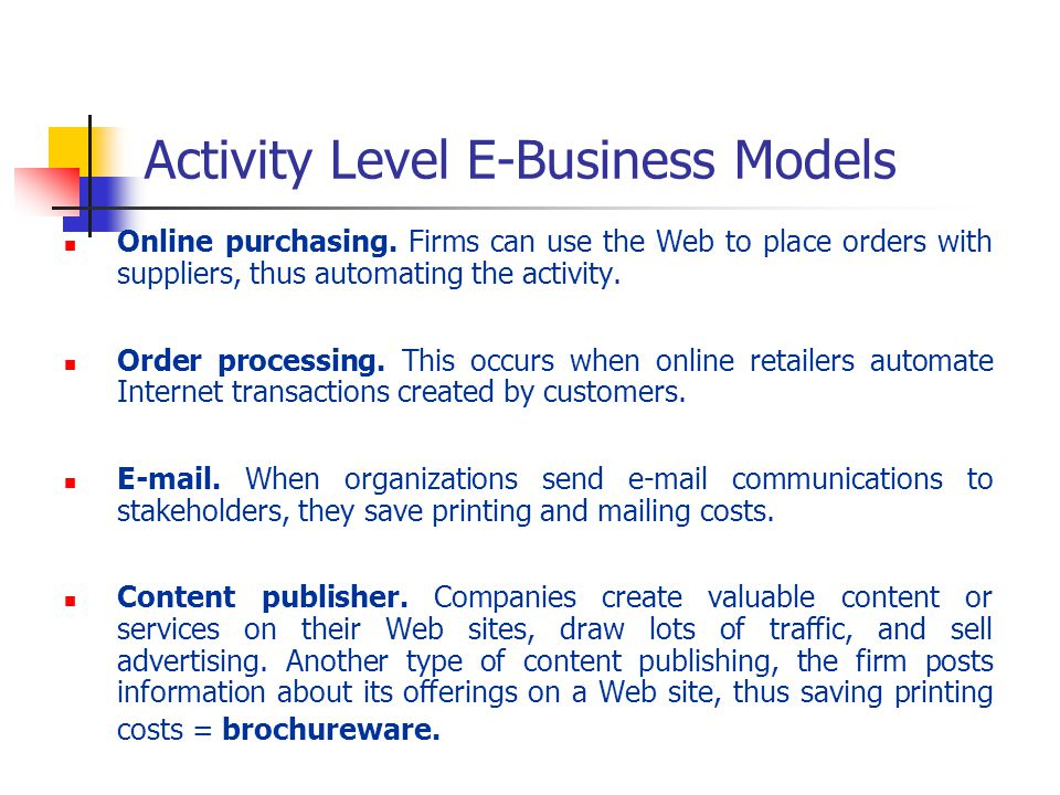 Activity Level E-Business Models Online purchasing. Firms can use the Web to place orders with suppliers, thus automating the activity. Order processi